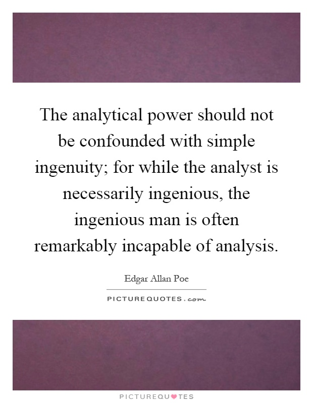 The analytical power should not be confounded with simple ingenuity; for while the analyst is necessarily ingenious, the ingenious man is often remarkably incapable of analysis Picture Quote #1