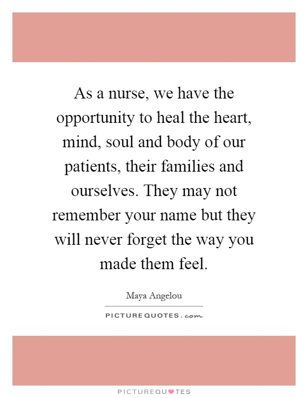 As a nurse, we have the opportunity to heal the heart, mind, soul and body of our patients, their families and ourselves. They may not remember your name but they will never forget the way you made them feel Picture Quote #1