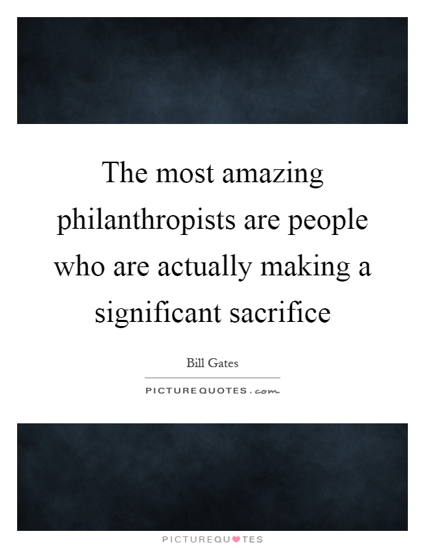 The most amazing philanthropists are people who are actually making a significant sacrifice Picture Quote #1