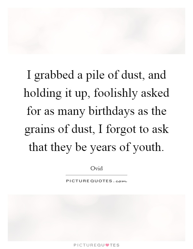 I grabbed a pile of dust, and holding it up, foolishly asked for as many birthdays as the grains of dust, I forgot to ask that they be years of youth Picture Quote #1