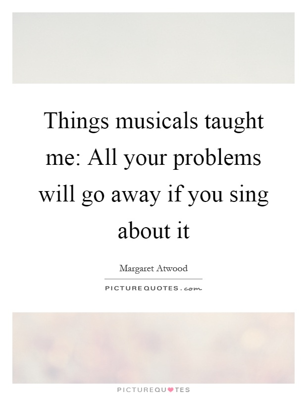 Things musicals taught me: All your problems will go away if you sing about it Picture Quote #1