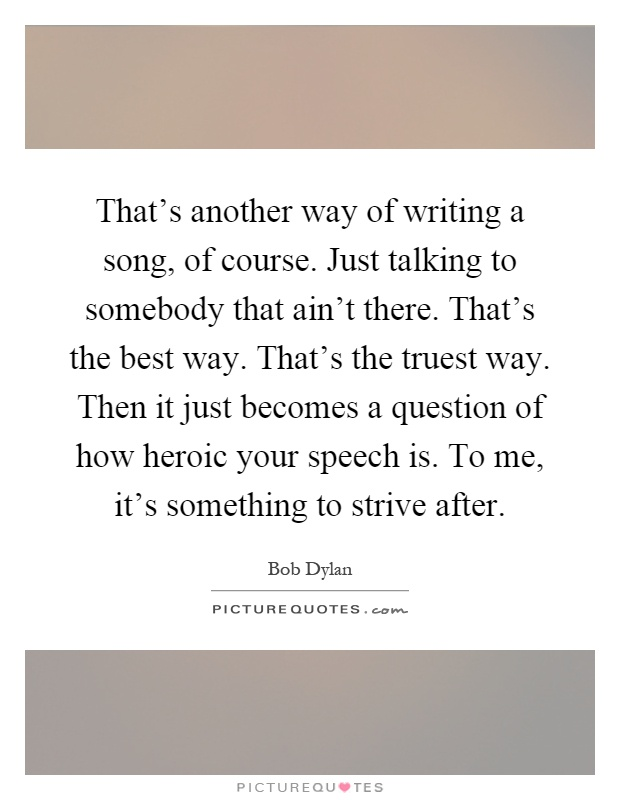 That's another way of writing a song, of course. Just talking to somebody that ain't there. That's the best way. That's the truest way. Then it just becomes a question of how heroic your speech is. To me, it's something to strive after Picture Quote #1