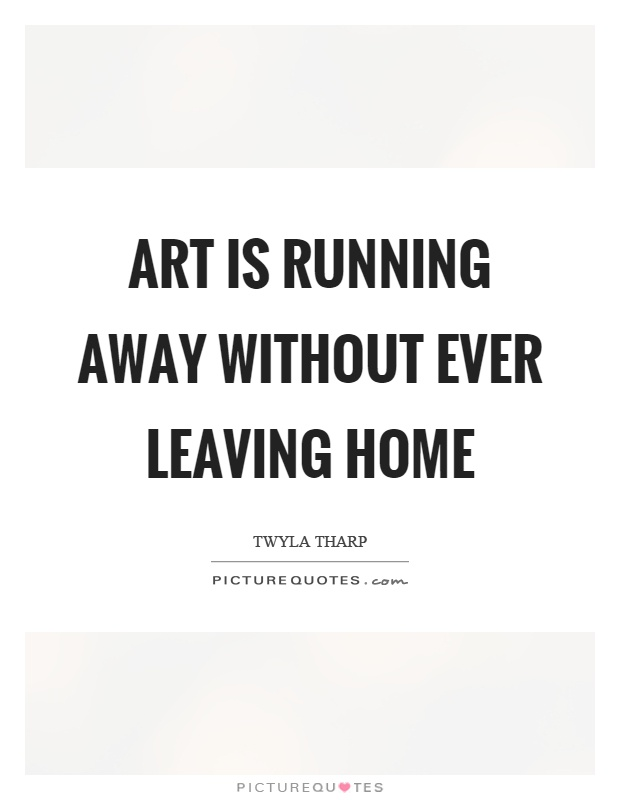Art is running away without ever leaving home Picture Quote #1