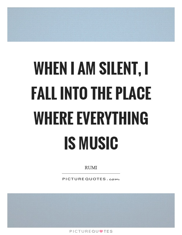 When I am silent, I fall into the place where everything is music Picture Quote #1
