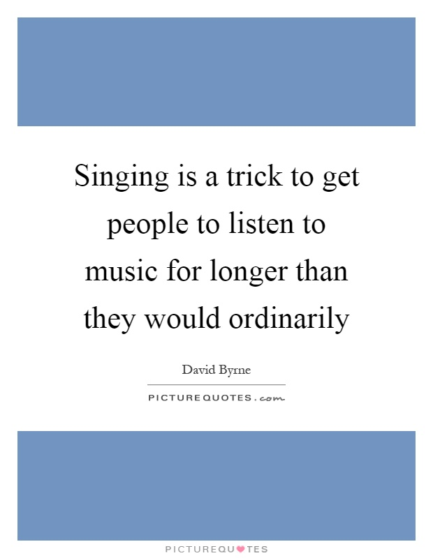 Singing is a trick to get people to listen to music for longer than they would ordinarily Picture Quote #1