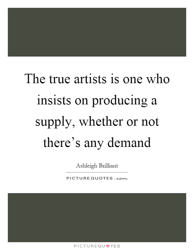The true artists is one who insists on producing a supply, whether or not there's any demand Picture Quote #1