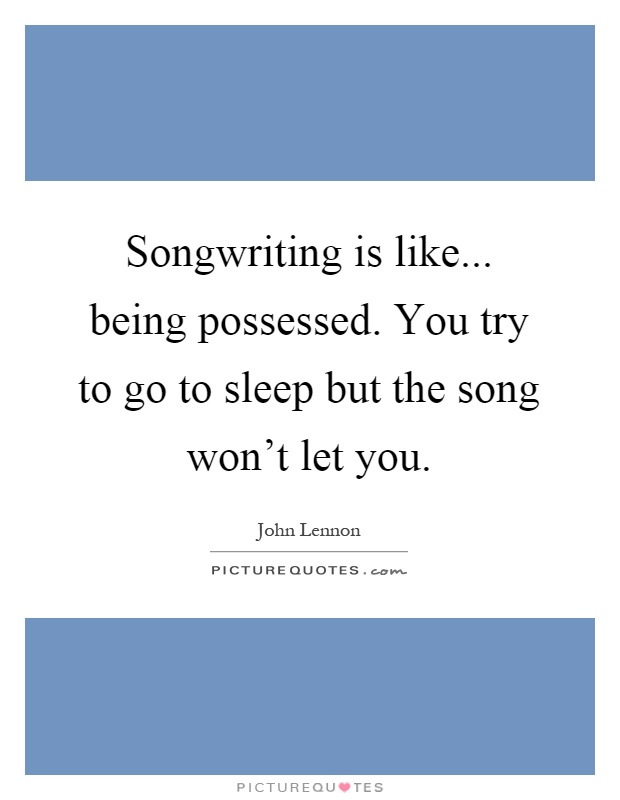 Songwriting is like... being possessed. You try to go to sleep but the song won't let you Picture Quote #1