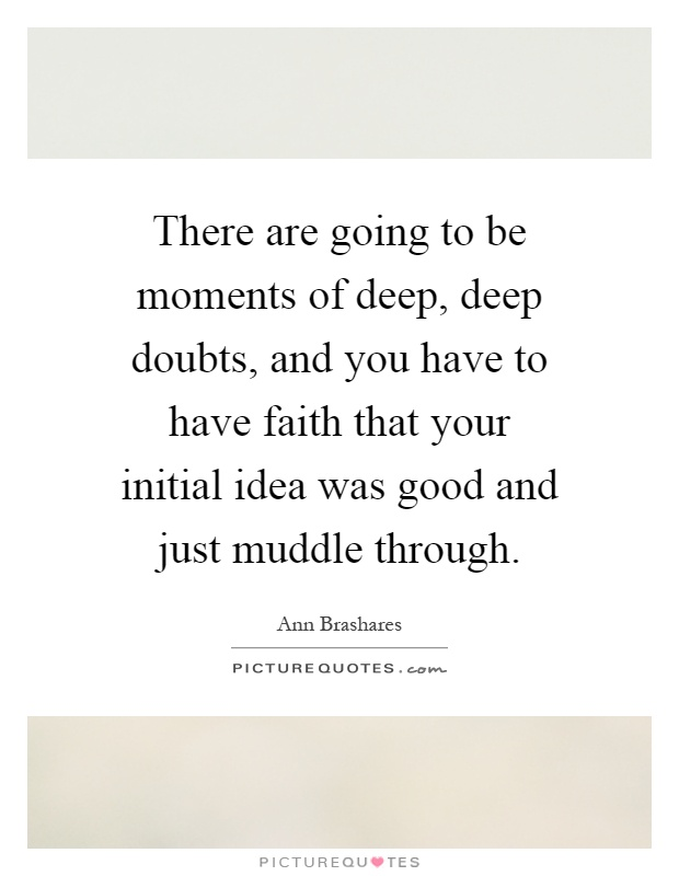 There are going to be moments of deep, deep doubts, and you have to have faith that your initial idea was good and just muddle through Picture Quote #1