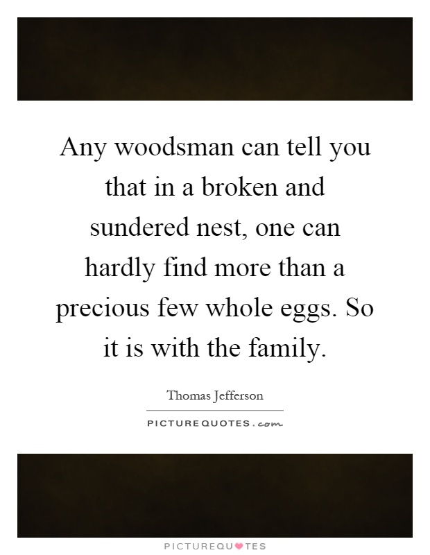 Any woodsman can tell you that in a broken and sundered nest, one can hardly find more than a precious few whole eggs. So it is with the family Picture Quote #1