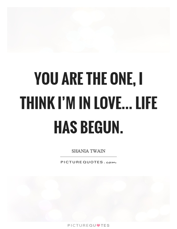 You are the one, I think I'm in love... life has begun Picture Quote #1