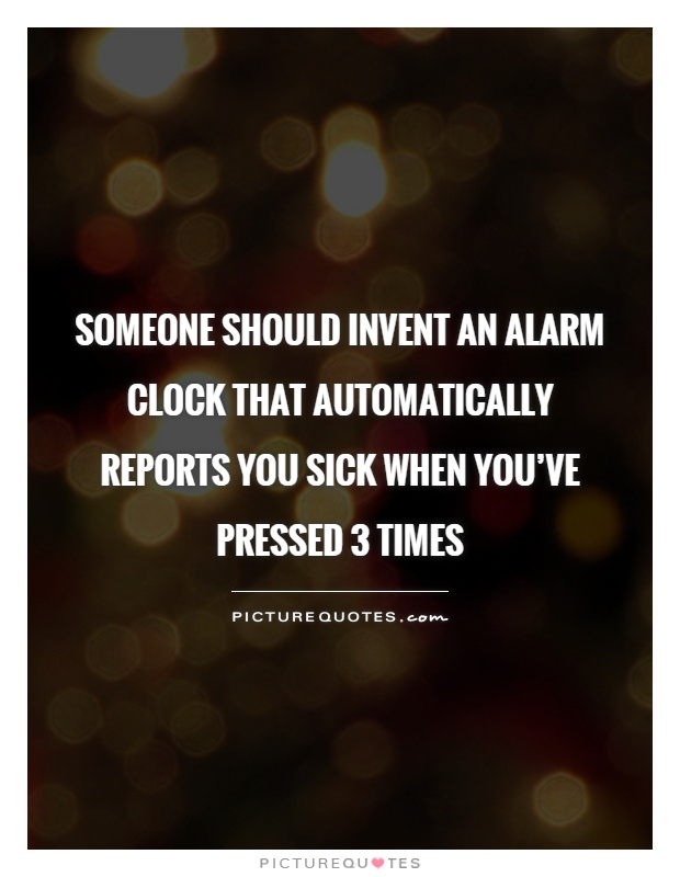 Someone should invent an alarm clock that automatically reports you sick when you've pressed 3 times Picture Quote #1