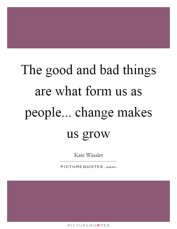 The good and bad things are what form us as people... change makes us grow Picture Quote #1
