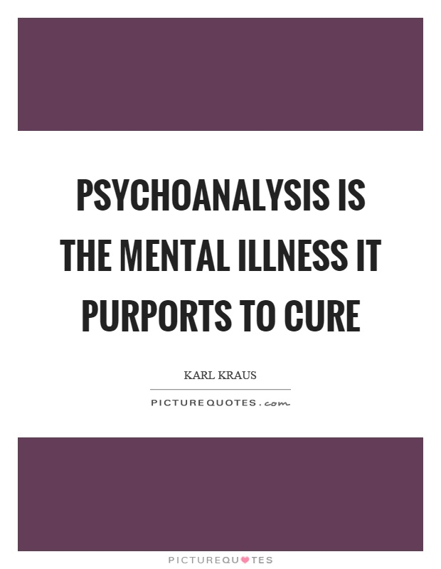 Psychoanalysis is the mental illness it purports to cure Picture Quote #1