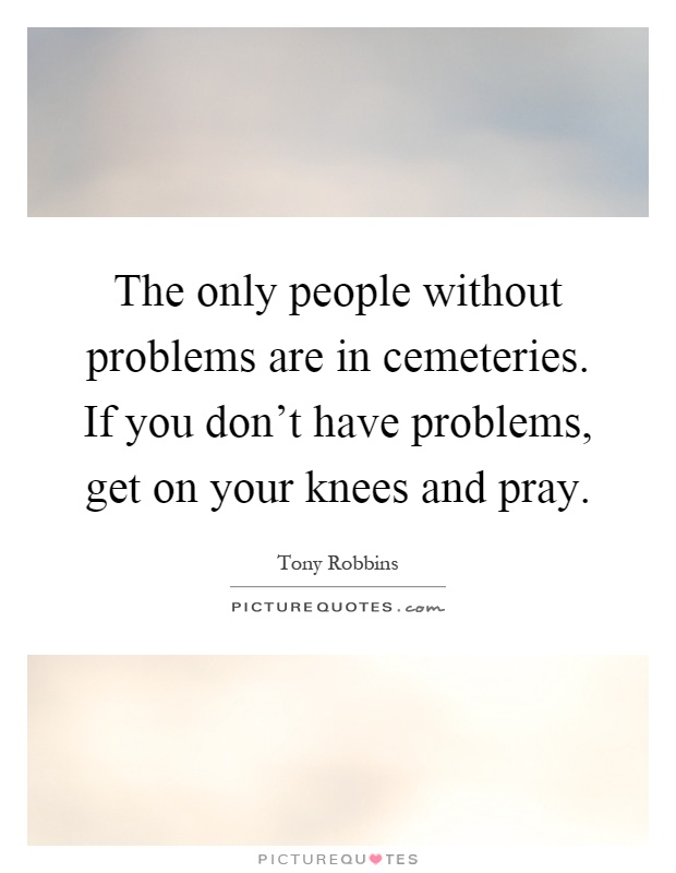 The only people without problems are in cemeteries. If you don't have problems, get on your knees and pray Picture Quote #1
