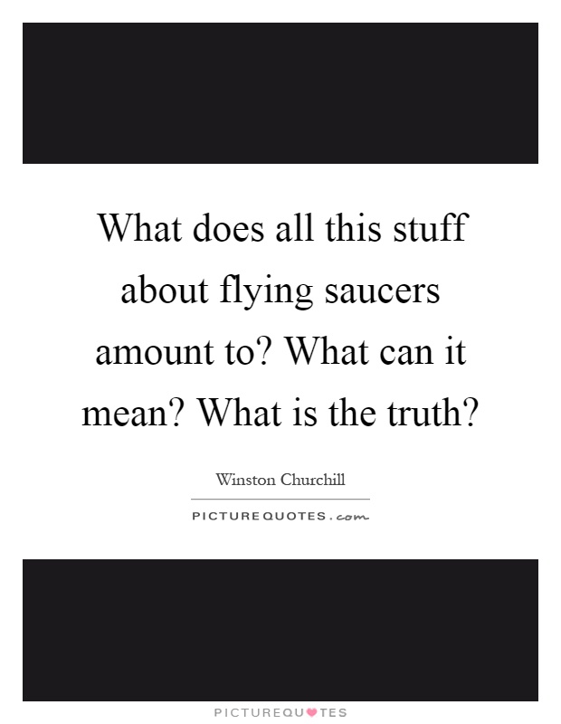 What does all this stuff about flying saucers amount to? What can it mean? What is the truth? Picture Quote #1