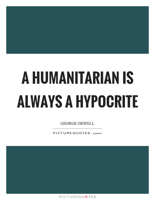 A humanitarian is always a hypocrite Picture Quote #1