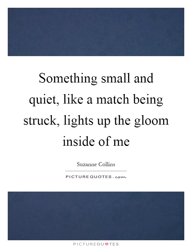 Something small and quiet, like a match being struck, lights up the gloom inside of me Picture Quote #1