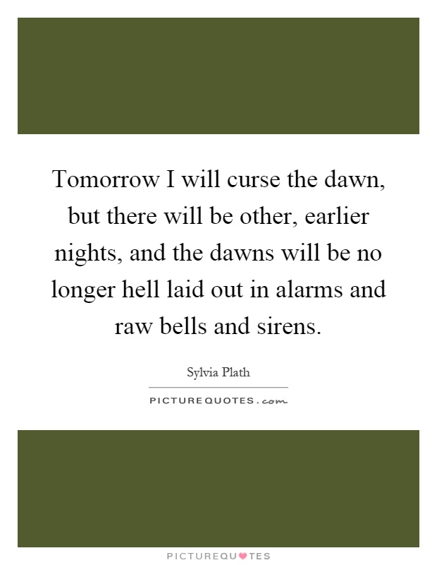 Tomorrow I will curse the dawn, but there will be other, earlier nights, and the dawns will be no longer hell laid out in alarms and raw bells and sirens Picture Quote #1
