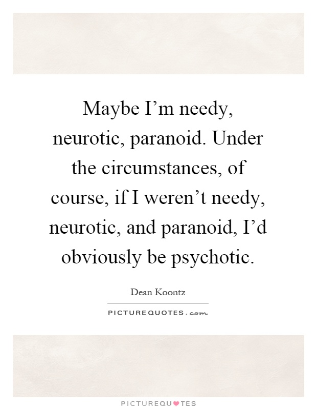 Maybe I'm needy, neurotic, paranoid. Under the circumstances, of course, if I weren't needy, neurotic, and paranoid, I'd obviously be psychotic Picture Quote #1