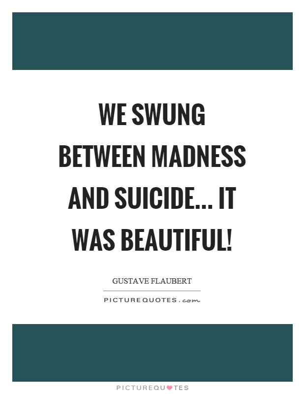 We swung between madness and suicide... it was beautiful! Picture Quote #1