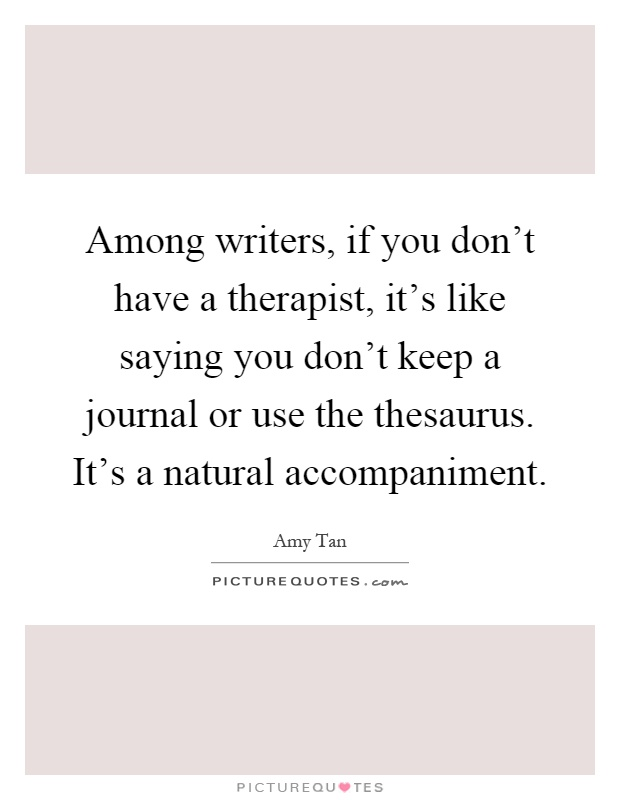Among writers, if you don't have a therapist, it's like saying you don't keep a journal or use the thesaurus. It's a natural accompaniment Picture Quote #1