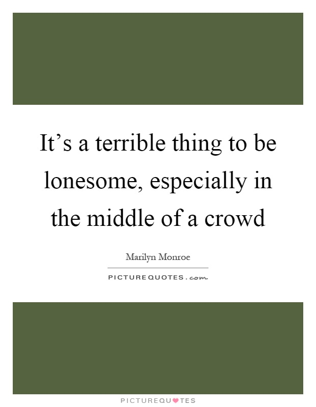 It's a terrible thing to be lonesome, especially in the middle of a crowd Picture Quote #1