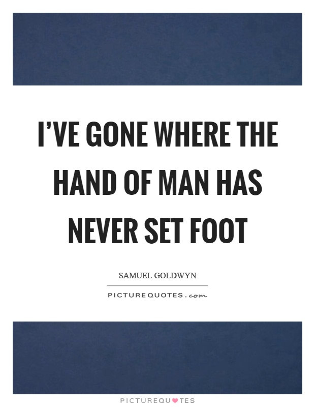 I've gone where the hand of man has never set foot Picture Quote #1
