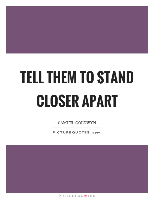 Tell them to stand closer apart Picture Quote #1