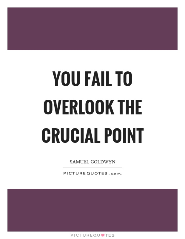 You fail to overlook the crucial point Picture Quote #1