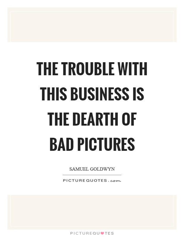 The trouble with this business is the dearth of bad pictures Picture Quote #1