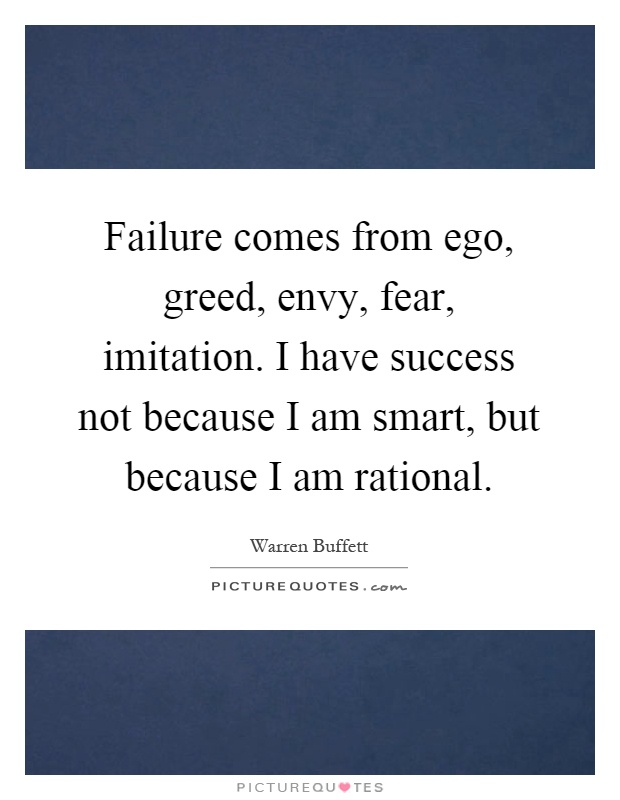 Failure comes from ego, greed, envy, fear, imitation. I have success not because I am smart, but because I am rational Picture Quote #1