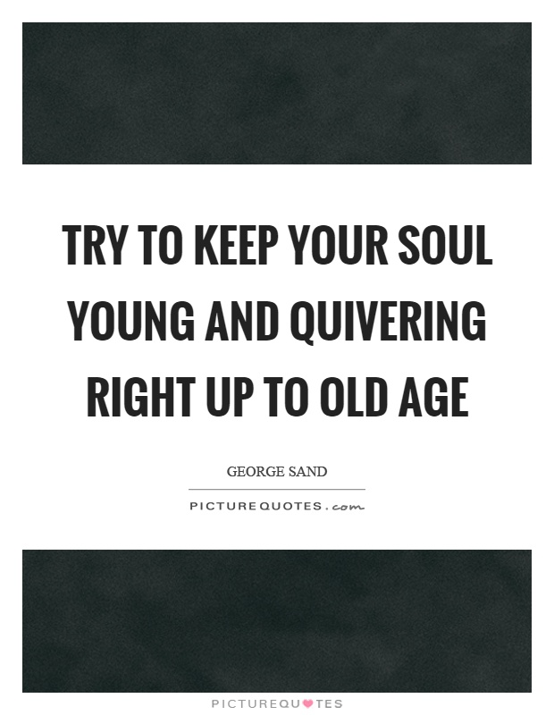 Try to keep your soul young and quivering right up to old age Picture Quote #1