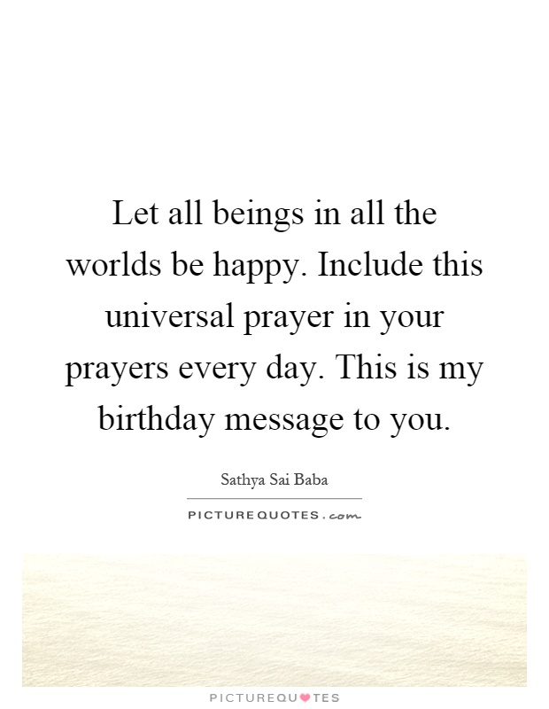 Let all beings in all the worlds be happy. Include this universal prayer in your prayers every day. This is my birthday message to you Picture Quote #1
