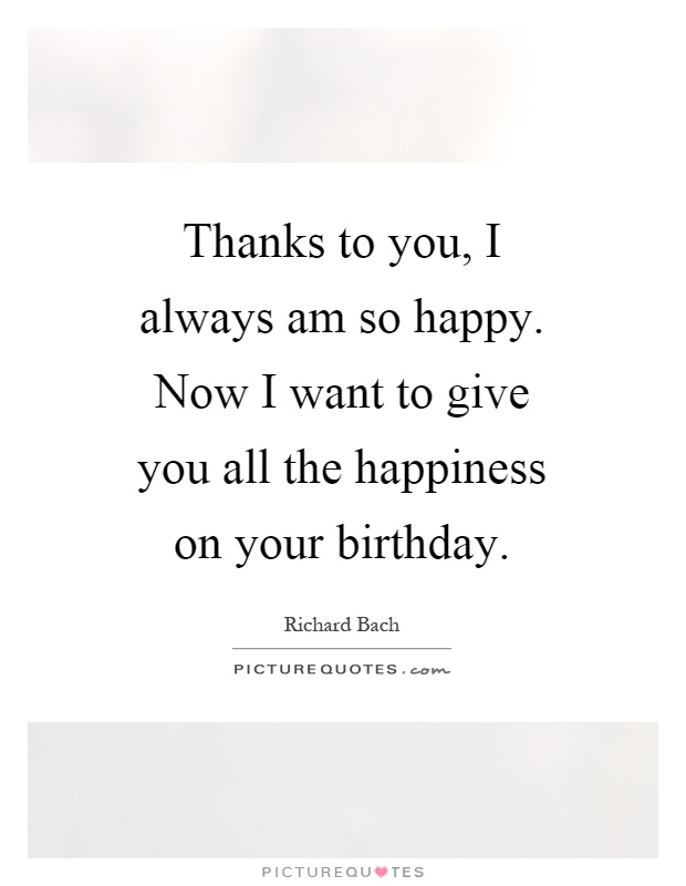 Thanks to you, I always am so happy. Now I want to give you all the happiness on your birthday Picture Quote #1