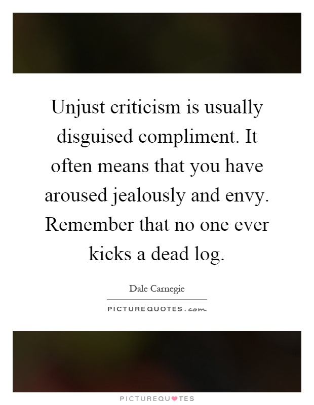 Unjust criticism is usually disguised compliment. It often means that you have aroused jealously and envy. Remember that no one ever kicks a dead log Picture Quote #1