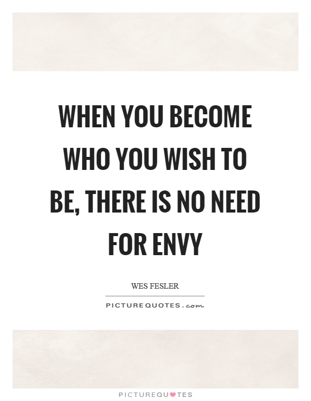 When you become who you wish to be, there is no need for envy Picture Quote #1