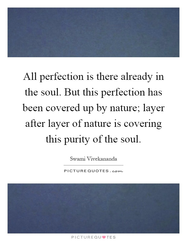 All perfection is there already in the soul. But this perfection has been covered up by nature; layer after layer of nature is covering this purity of the soul Picture Quote #1
