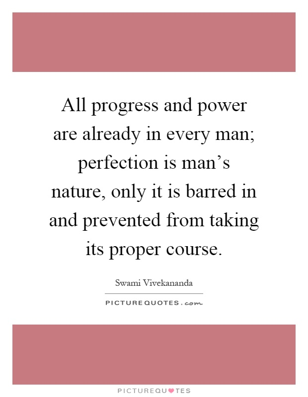All progress and power are already in every man; perfection is man's nature, only it is barred in and prevented from taking its proper course Picture Quote #1