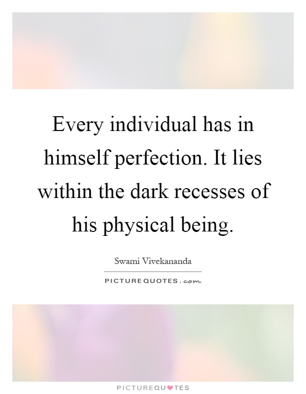 Every individual has in himself perfection. It lies within the dark recesses of his physical being Picture Quote #1