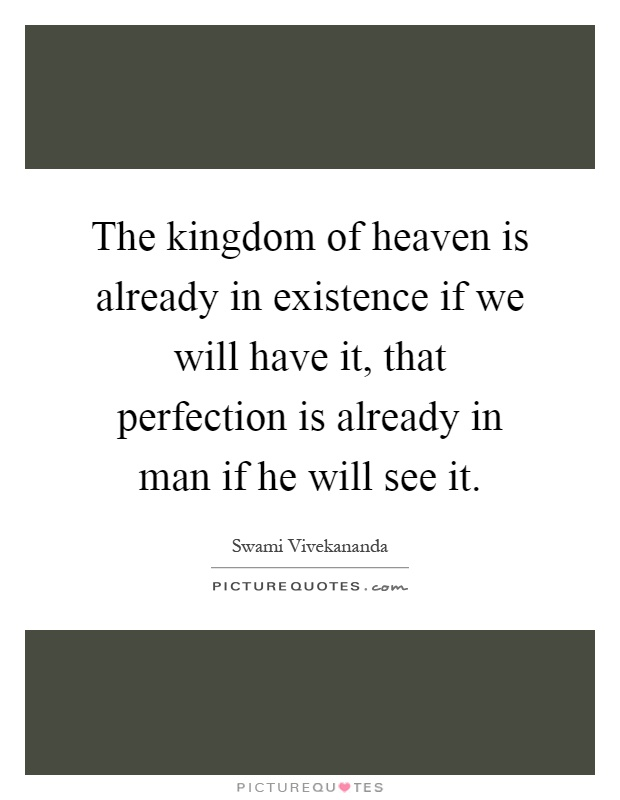 The kingdom of heaven is already in existence if we will have it, that perfection is already in man if he will see it Picture Quote #1