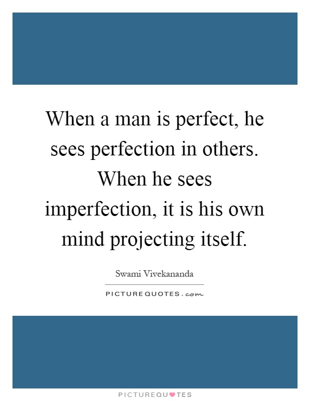 When a man is perfect, he sees perfection in others. When he sees imperfection, it is his own mind projecting itself Picture Quote #1