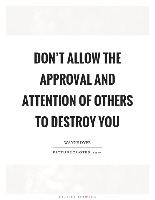 Don't allow the approval and attention of others to destroy you Picture Quote #1