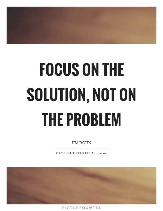 Focus on the solution, not on the problem Picture Quote #1