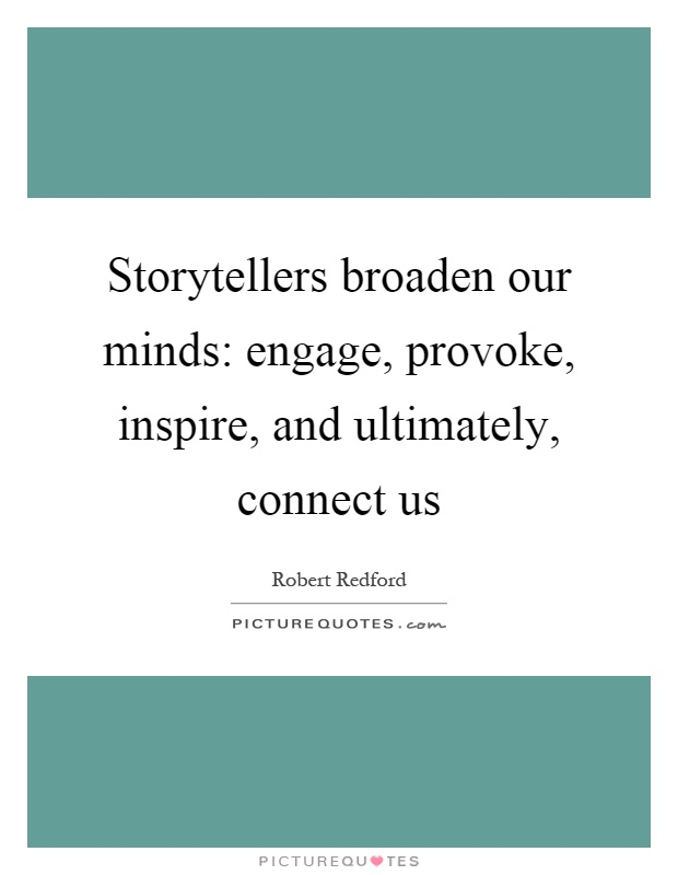 Storytellers broaden our minds: engage, provoke, inspire, and ultimately, connect us Picture Quote #1