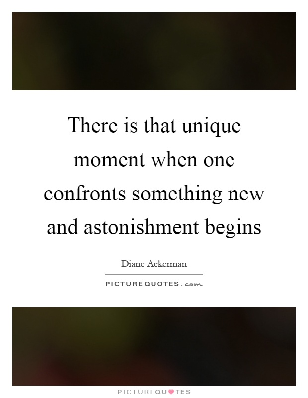 There is that unique moment when one confronts something new and astonishment begins Picture Quote #1