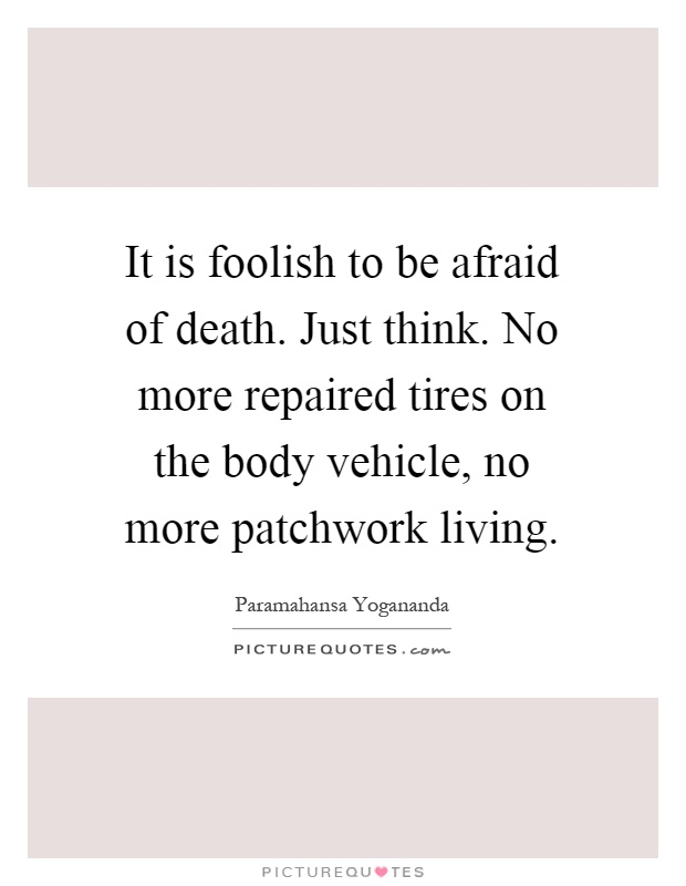 It is foolish to be afraid of death. Just think. No more repaired tires on the body vehicle, no more patchwork living Picture Quote #1