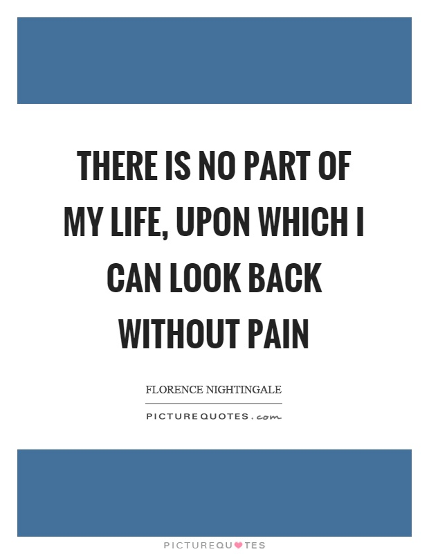 There is no part of my life, upon which I can look back without pain Picture Quote #1