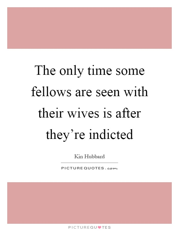 The only time some fellows are seen with their wives is after they're indicted Picture Quote #1