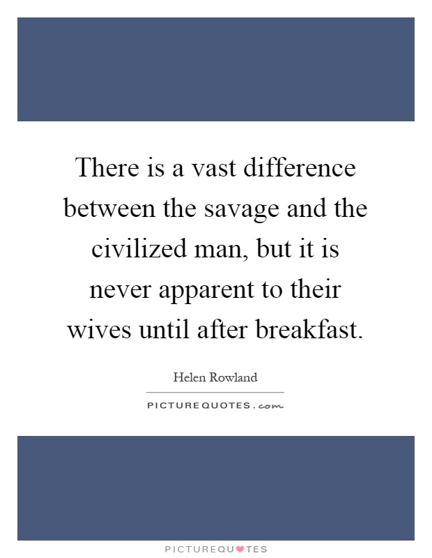 the difference between civilization and savage Notwithstanding the evident differences between arnold's treatise on  same  way and insisted on the universal progression of human civilization from savage  to.