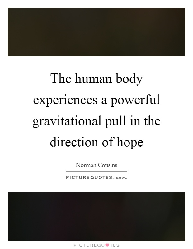 The human body experiences a powerful gravitational pull in the direction of hope Picture Quote #1